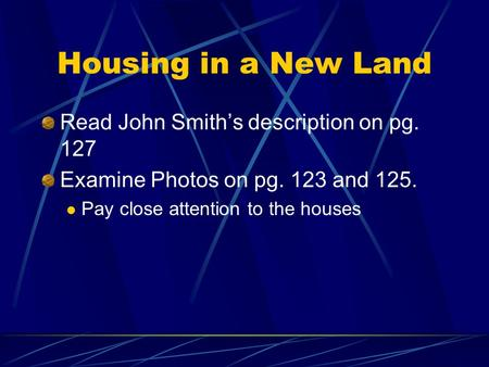 Housing in a New Land Read John Smith's description on pg. 127 Examine Photos on pg. 123 and 125. Pay close attention to the houses.