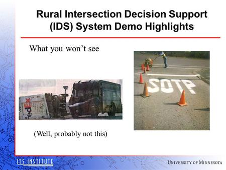 Rural Intersection Decision Support (IDS) System Demo Highlights What you won't see (Well, probably not this)