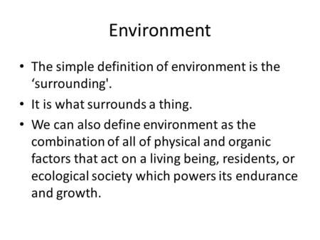 Environment The simple definition of environment is the 'surrounding'. It is what surrounds a thing. We can also define environment as the combination.