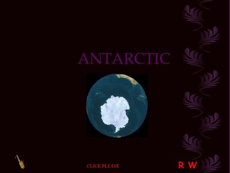 ANTARCTIC R W CLICK PLEASE The Antarctic continent is located at the extreme southern tip of our planet. Its geographical characteristics,its climate.