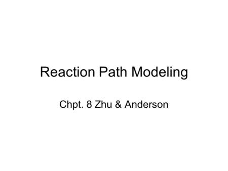 Reaction Path Modeling Chpt. 8 Zhu & Anderson. 2 Reaction Path Models Used to model open systems Variable composition; relative time scale (reaction progress.