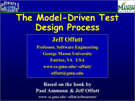 The Model-Driven Test Design Process Based on the book by Paul Ammann & Jeff Offutt www.cs.gmu.edu/~offutt/softwaretest/ Jeff Offutt Professor, Software.