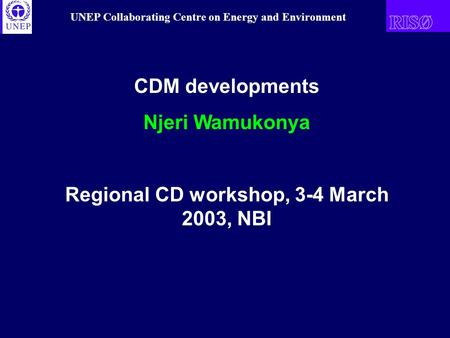UNEP Collaborating Centre on Energy and Environment CDM developments Njeri Wamukonya Regional CD workshop, 3-4 March 2003, NBI.
