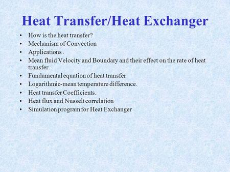 Heat Transfer/Heat Exchanger How is the heat transfer? Mechanism of Convection Applications. Mean fluid Velocity and Boundary and their effect on the.