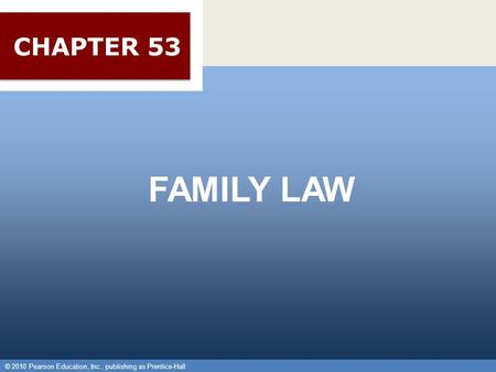 © 2010 Pearson Education, Inc., publishing as Prentice-Hall 1 FAMILY LAW © 2010 Pearson Education, Inc., publishing as Prentice-Hall CHAPTER 53.