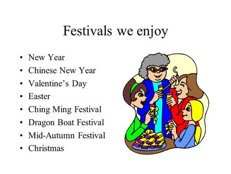 Festivals we enjoy New Year Chinese New Year Valentine's Day Easter Ching Ming Festival Dragon Boat Festival Mid-Autumn Festival Christmas.