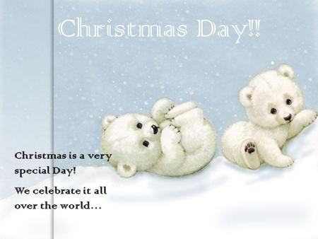 Christmas is a very special Day! We celebrate it all over the world… Christmas Day!!
