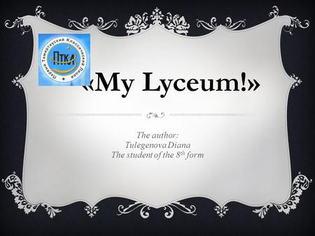 «My Lyceum!» The author: Tulegenova Diana The student of the 8 th form.