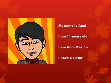 My name is Axel I am 11 years old I am from Mexico I have a sister.