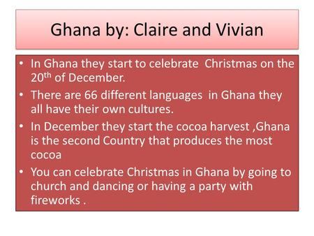 Ghana by: Claire and Vivian In Ghana they start to celebrate Christmas on the 20 th of December. There are 66 different languages in Ghana they all have.
