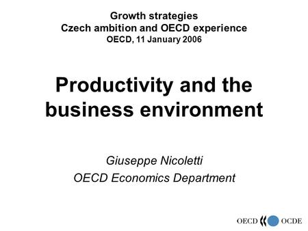 Productivity and the business environment Giuseppe Nicoletti OECD Economics Department Growth strategies Czech ambition and OECD experience OECD, 11 January.