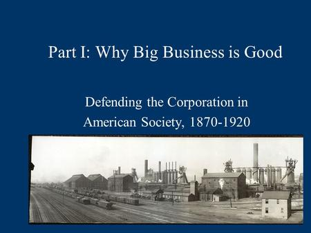 Part I: Why Big Business is Good Defending the Corporation in American Society, 1870-1920.