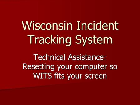 Wisconsin Incident Tracking System Technical Assistance: Resetting your computer so WITS fits your screen.