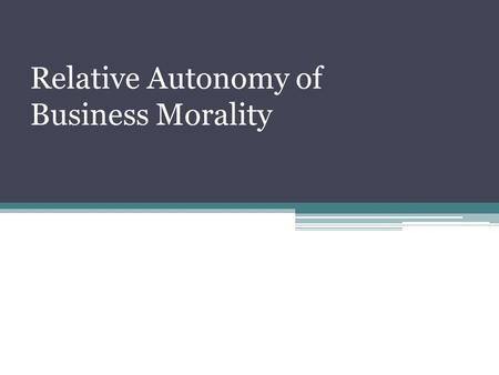 Relative Autonomy of Business Morality. A very basis of business ethics refers to an idea of how business fits into modern society as a whole, a social.