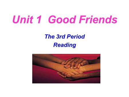 Unit 1 Good Friends The 3rd Period Reading Pre-reading: Q1: Most of you have left your parents and old friends. Do you think it is quite necessary for.