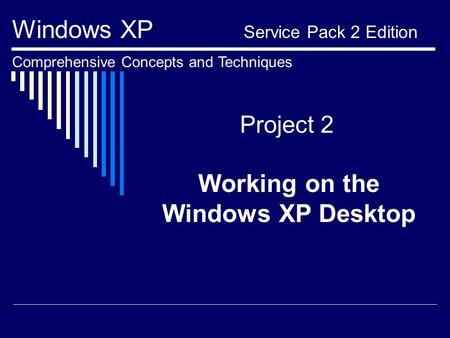 Project 2 Working on the Windows XP Desktop Windows XP Service Pack 2 Edition Comprehensive Concepts and Techniques.