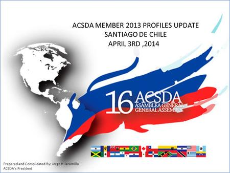 ACSDA MEMBER 2013 PROFILES UPDATE SANTIAGO DE CHILE APRIL 3RD,2014 Prepared and Consolidated By: Jorge H Jaramillo ACSDA´s President.