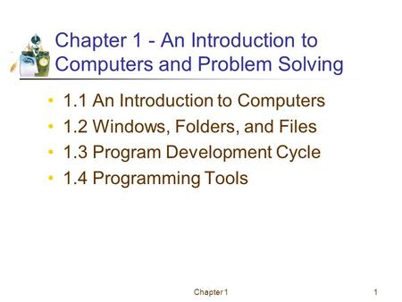Chapter 11 Chapter 1 - An Introduction to Computers and Problem Solving 1.1 An Introduction to Computers 1.2 Windows, Folders, and Files 1.3 Program Development.