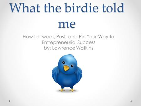 What the birdie told me How to Tweet, Post, and Pin Your Way to Entrepreneurial Success by: Lawrence Watkins.