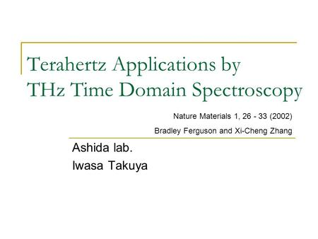 Terahertz Applications by THz Time Domain Spectroscopy Ashida lab. Iwasa Takuya Nature Materials 1, 26 - 33 (2002) Bradley Ferguson and Xi-Cheng Zhang.