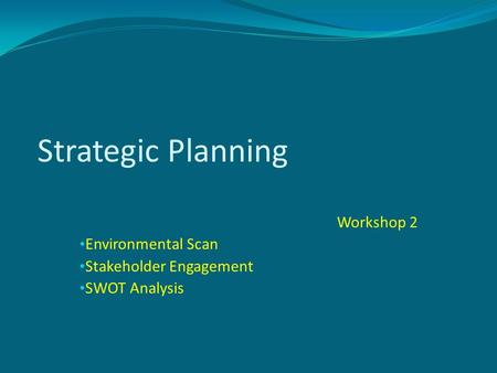 Strategic Planning Workshop 2 Environmental Scan Stakeholder Engagement SWOT Analysis.