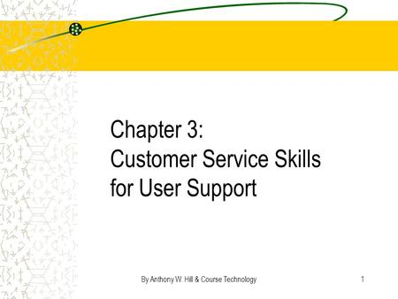 By Anthony W. Hill & Course Technology1 Chapter 3: Customer Service Skills for User Support.