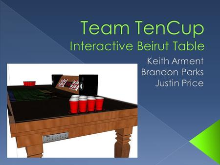  The TenCup Entertainment Table is an interactive table that enhances the game-play experience of Beirut for both the player and the spectator.