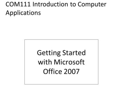 FIRST COURSE Getting Started with Microsoft Office 2007 COM111 Introduction to Computer Applications.