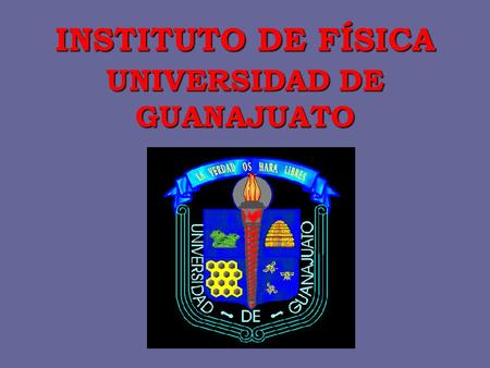 INSTITUTO DE FÍSICA UNIVERSIDAD DE GUANAJUATO. IFUG was founded in 1986 Research topics: Biological Materials & Medical Physics Statistical Mechanics.