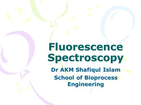 Fluorescence Spectroscopy Dr AKM Shafiqul Islam School of Bioprocess Engineering.