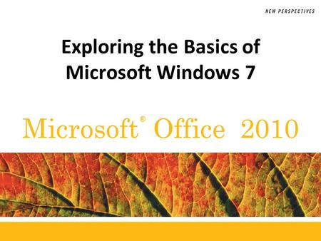 ® Microsoft Office 2010 Exploring the Basics of Microsoft Windows 7.