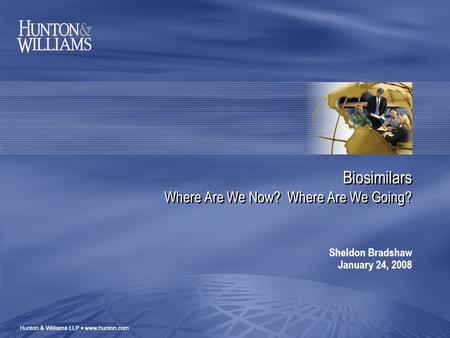 Biosimilars Where Are We Now? Where Are We Going? Sheldon Bradshaw January 24, 2008.