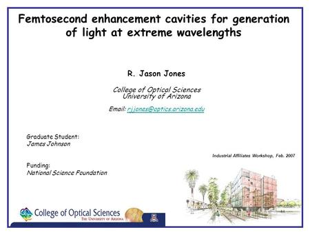 Industrial Affiliates Workshop, Feb. 2007 Femtosecond enhancement cavities for generation of light at extreme wavelengths R. Jason Jones College of Optical.