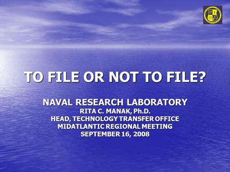 TO FILE OR NOT TO FILE? NAVAL RESEARCH LABORATORY RITA C. MANAK, Ph.D. HEAD, TECHNOLOGY TRANSFER OFFICE MIDATLANTIC REGIONAL MEETING SEPTEMBER 16, 2008.