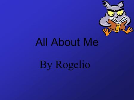 All About Me By Rogelio My name is Rogelio. I am 12 years old. I am in fifth grade.