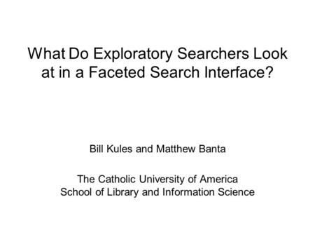 What Do Exploratory Searchers Look at in a Faceted Search Interface? Bill Kules and Matthew Banta The Catholic University of America School of Library.