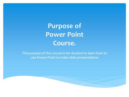 Purpose of Power Point Course. The purpose of this course is for student to learn how to use Power Point to make slide presentations.