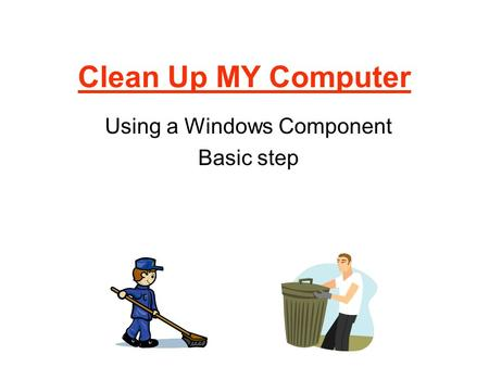 Clean Up MY Computer Using a Windows Component Basic step.