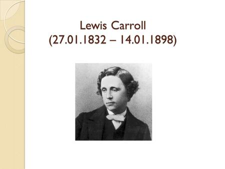 Lewis Carroll (27.01.1832 – 14.01.1898). Answer the questions, say: 1.When Lewis Carroll was born 2.What his real name was 3.Which of the 3 lives was.