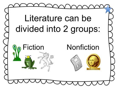 Literature can be divided into 2 groups: FictionNonfiction.