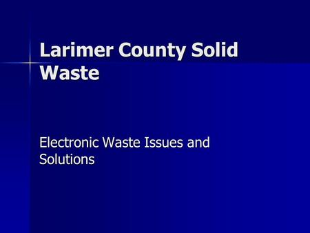Larimer County Solid Waste Electronic Waste Issues and Solutions.