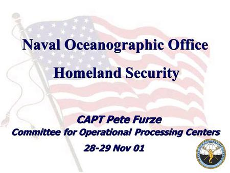 Naval Oceanographic Office Homeland Security CAPT Pete Furze 28-29 Nov 01 Homeland Security CAPT Pete Furze 28-29 Nov 01 Committee for Operational Processing.
