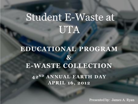 EDUCATIONAL PROGRAM & E-WASTE COLLECTION 42 ND ANNUAL EARTH DAY APRIL 16, 2012 Student E-Waste at UTA Presented by: James A. Ryan.