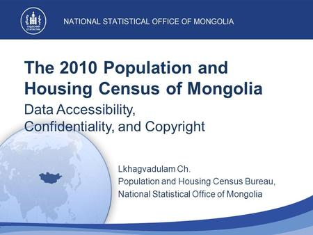The 2010 Population and Housing Census of Mongolia Data Accessibility, Confidentiality, and Copyright Lkhagvadulam Ch. Population and Housing Census Bureau,