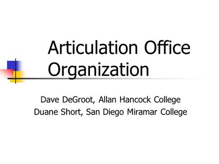 Dave DeGroot, Allan Hancock College Duane Short, San Diego Miramar College Articulation Office Organization.