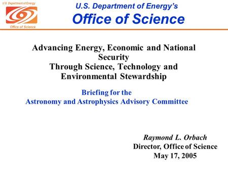 Office of Science U.S. Department of Energy U.S. Department of Energy's Office of Science Raymond L. Orbach Director, Office of Science May 17, 2005 Advancing.