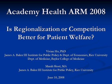 Academy Health ARM 2008 Is Regionalization or Competition Better for Patient Welfare? Vivian Ho, PhD James A. Baker III Institute for Public Policy & Dept.