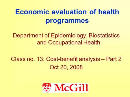 Economic evaluation of health programmes Department of Epidemiology, Biostatistics and Occupational Health Class no. 13: Cost-benefit analysis – Part 2.