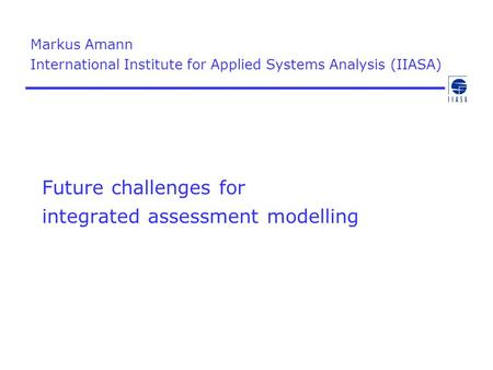 Future challenges for integrated assessment modelling Markus Amann International Institute for Applied Systems Analysis (IIASA)