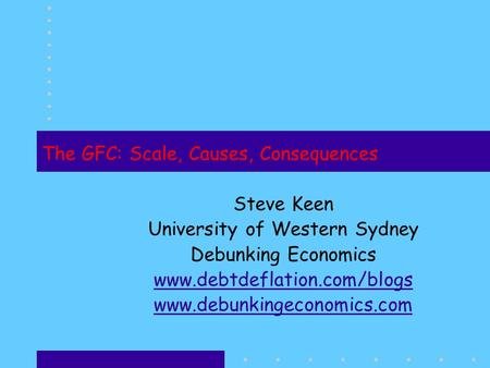 The GFC: Scale, Causes, Consequences Steve Keen University of Western Sydney Debunking Economics www.debtdeflation.com/blogs www.debunkingeconomics.com.